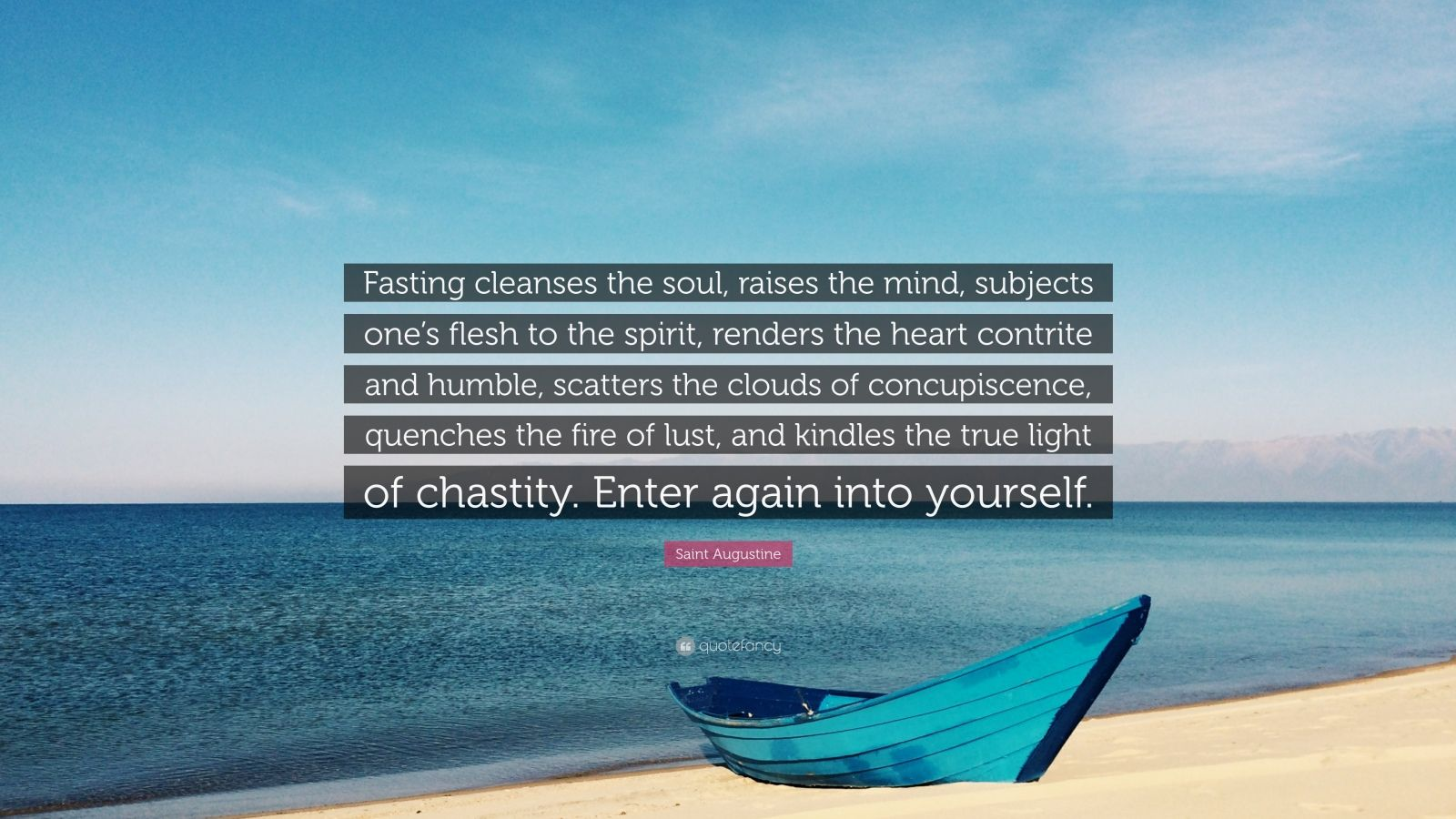 """Saint Augustine Quote: """"Fasting cleanses the soul, raises the mind, subjects one's flesh to the spirit, renders the heart contrite and humble, scatters the clouds of concupiscence, quenches the fire of lust, and kindles the true light of chastity. Enter again into yourself."""""""