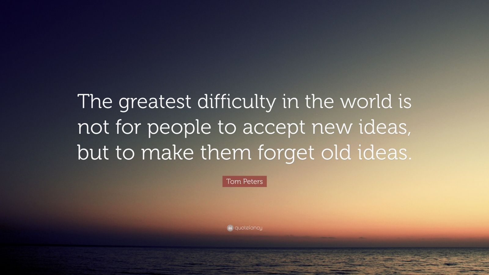 "Tom Peters Quote: ""The greatest difficulty in the world is not for people to accept new ideas, but to make them forget old ideas."""
