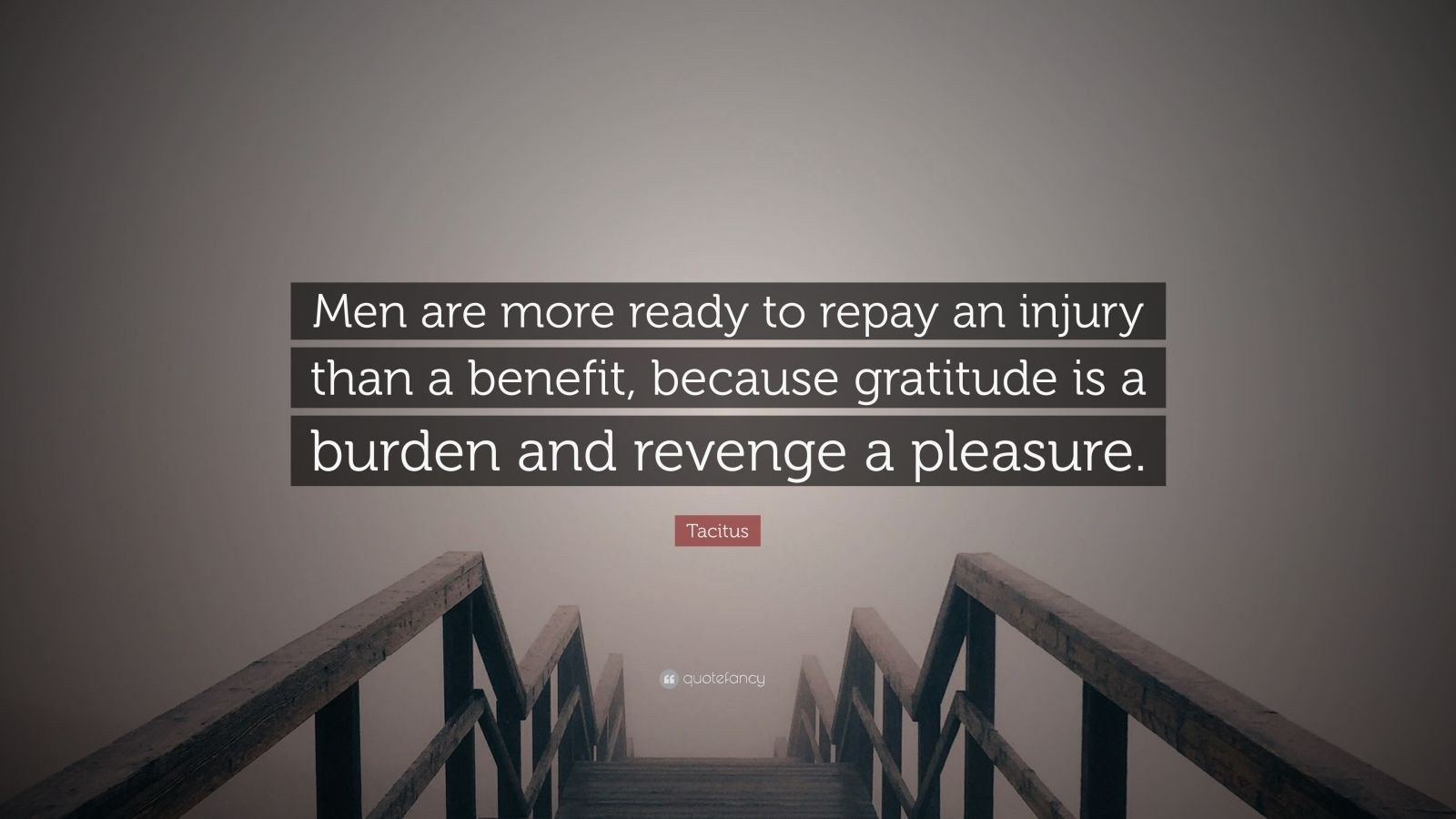"Tacitus Quote: ""Men are more ready to repay an injury than a benefit, because gratitude is a burden and revenge a pleasure."""