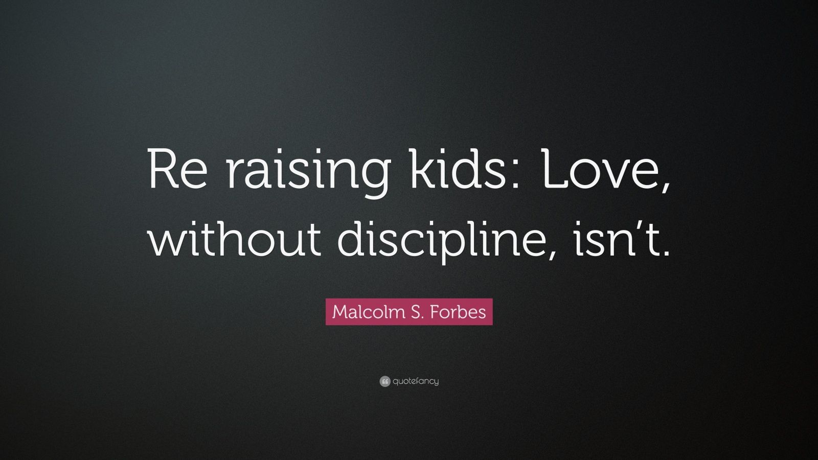 "Malcolm S. Forbes Quote: ""Re raising kids: Love, without discipline, isn't."""