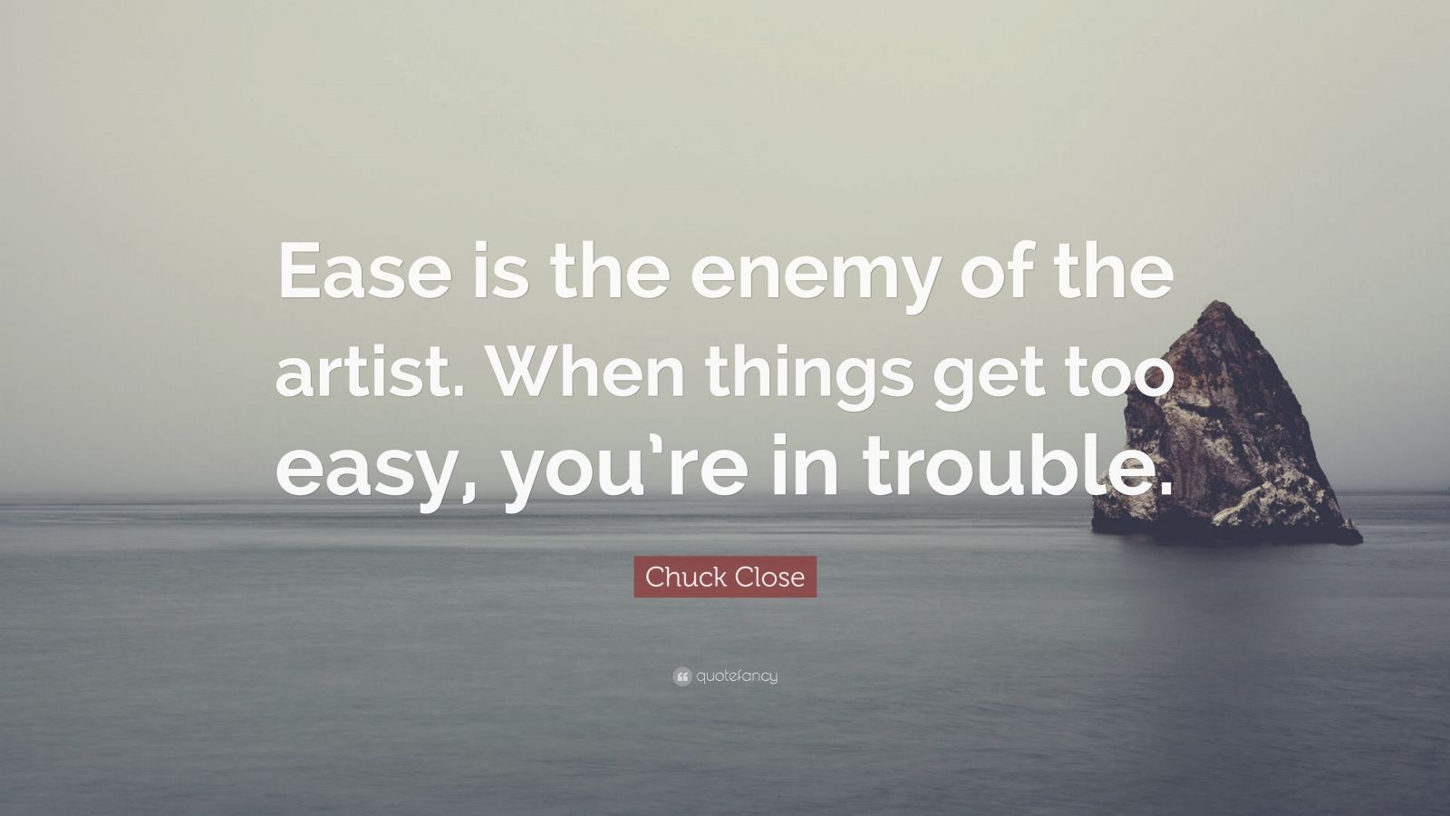 "Chuck Close Quote: ""Ease is the enemy of the artist. When things get too easy, you're in trouble."""