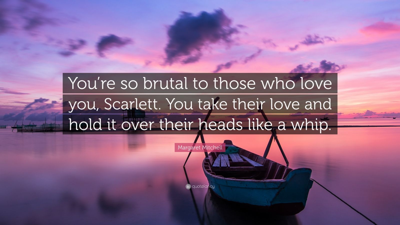 "Margaret Mitchell Quote: ""You're so brutal to those who love you, Scarlett. You take their love and hold it over their heads like a whip."""