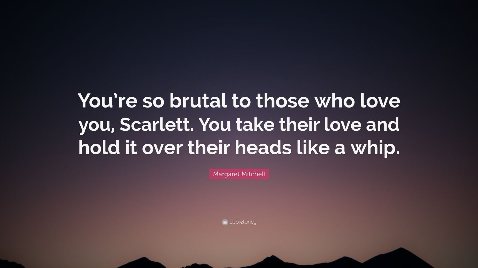"""Margaret Mitchell Quote: """"You're so brutal to those who love you, Scarlett. You take their love and hold it over their heads like a whip."""""""