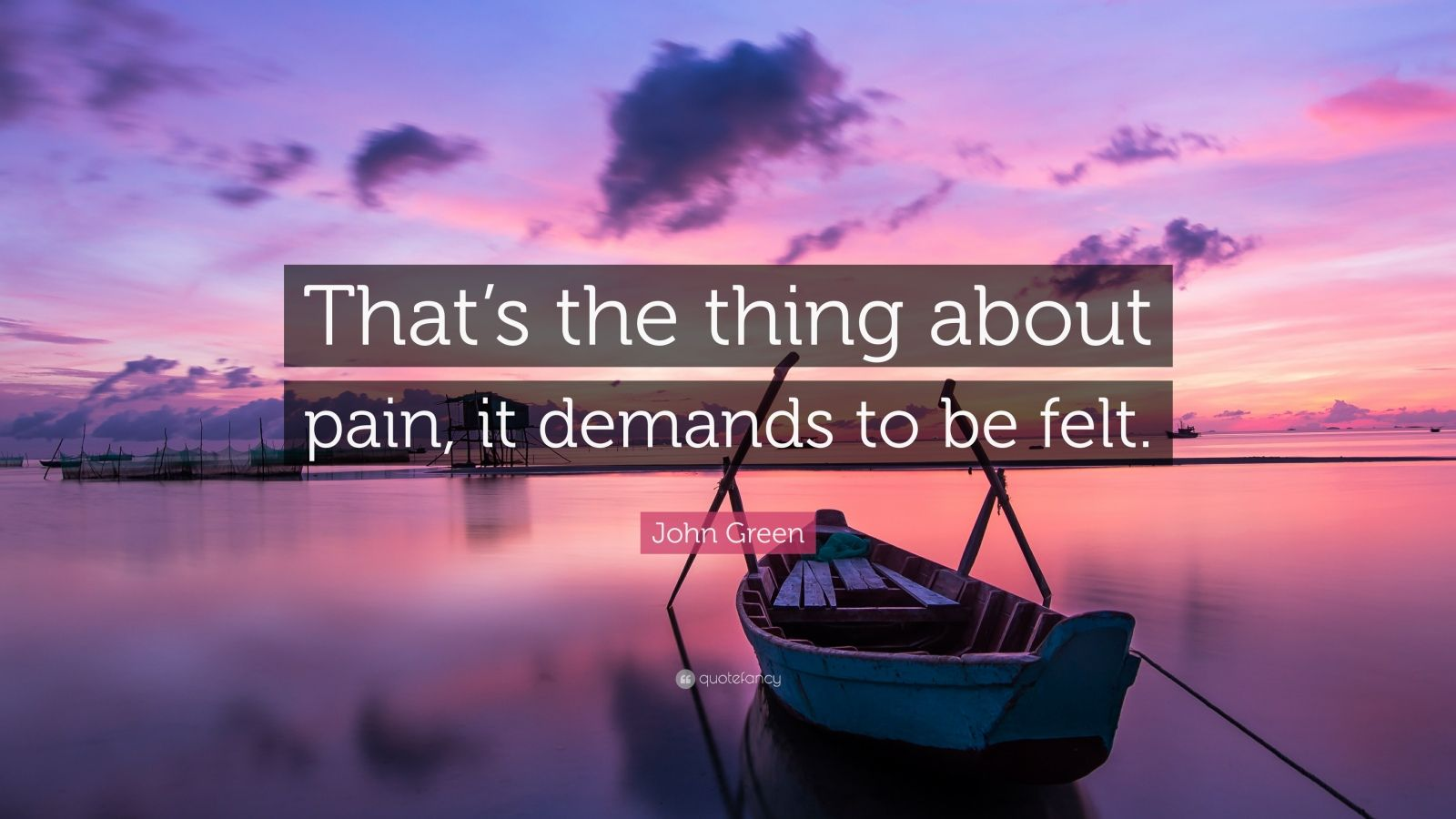 """John Green Quote: """"That's the thing about pain, it demands to be felt."""""""