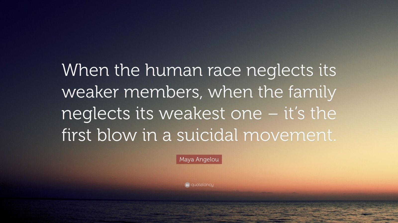 "Maya Angelou Quote: ""When the human race neglects its weaker members, when the family neglects its weakest one – it's the first blow in a suicidal movement."""