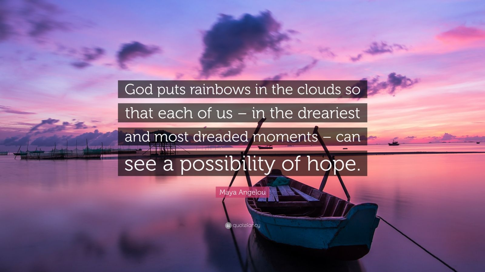 "Maya Angelou Quote: ""God puts rainbows in the clouds so that each of us – in the dreariest and most dreaded moments – can see a possibility of hope."""