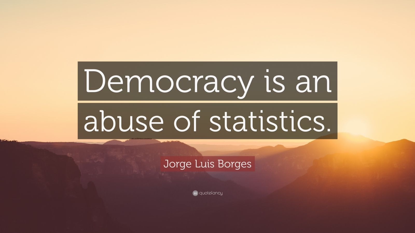 """Jorge Luis Borges Quote: """"Democracy is an abuse of statistics."""""""