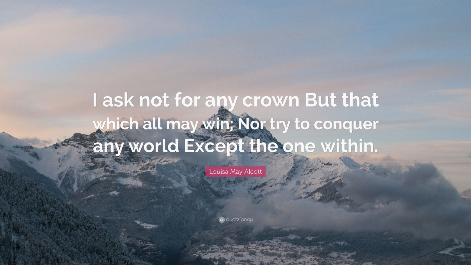 """Louisa May Alcott Quote: """"I ask not for any crown But that which all may win; Nor try to conquer any world Except the one within."""""""