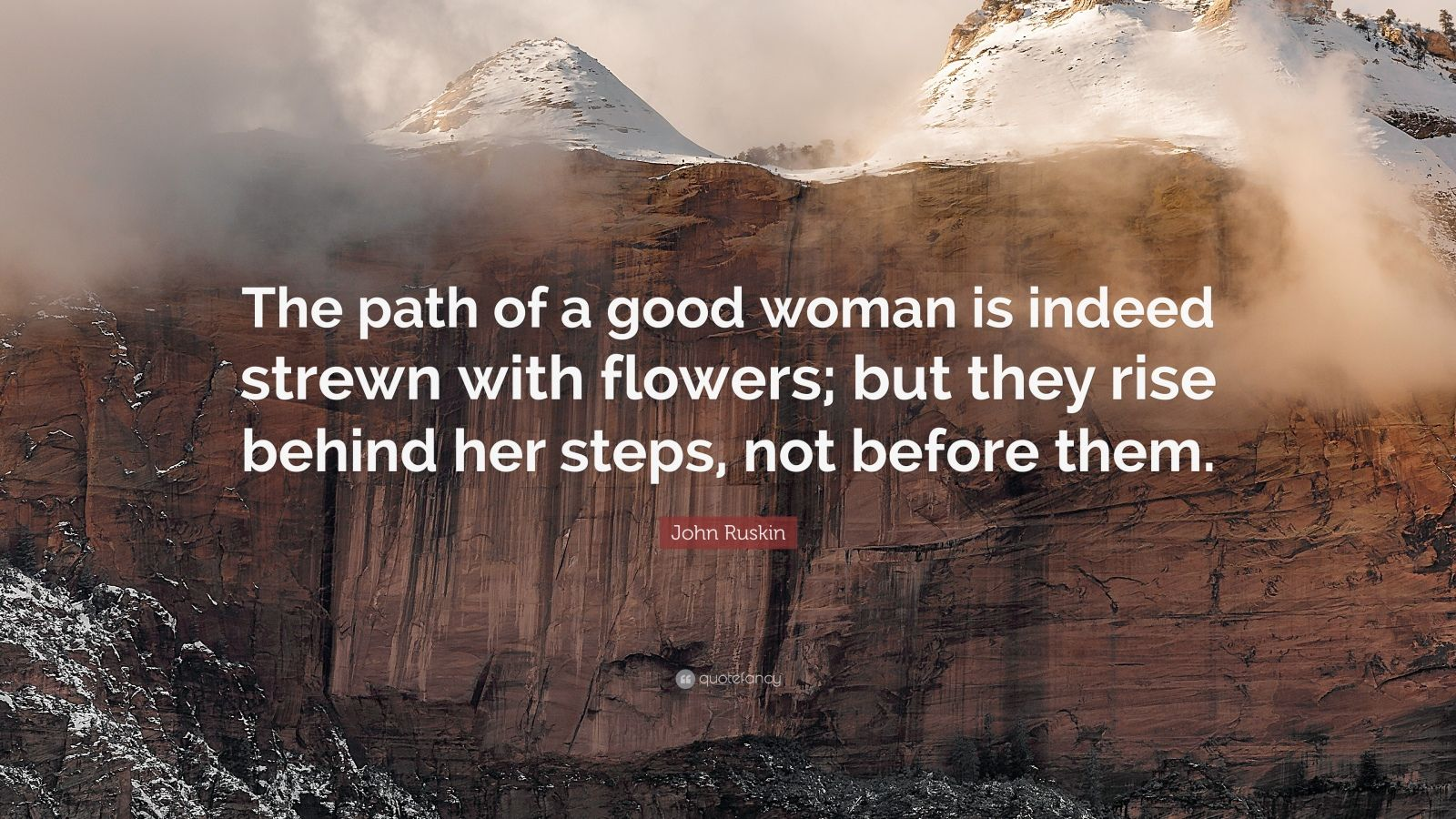 """John Ruskin Quote: """"The path of a good woman is indeed strewn with flowers; but they rise behind her steps, not before them."""""""