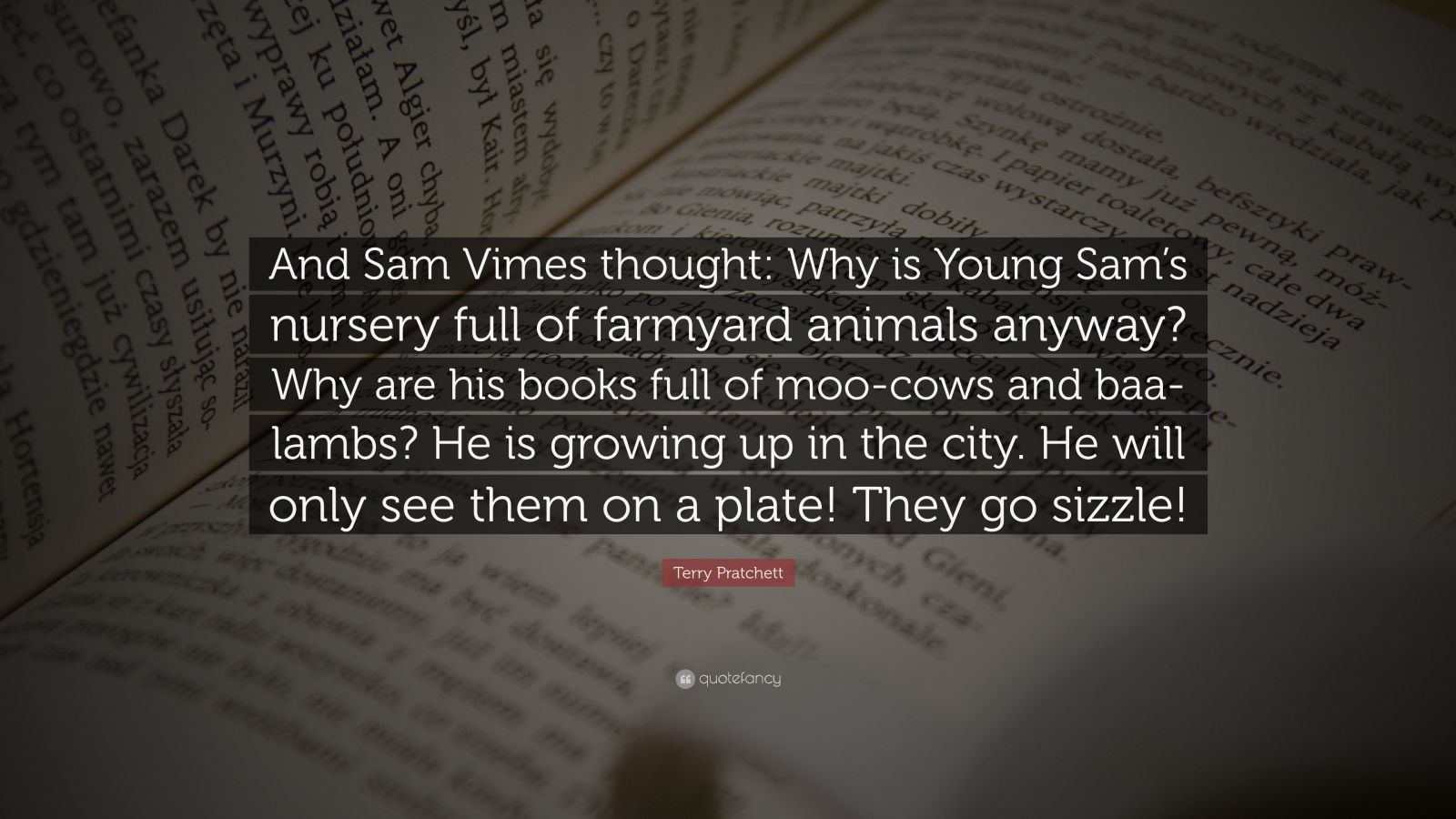 "Terry Pratchett Quote: ""And Sam Vimes thought: Why is Young Sam's nursery full of farmyard animals anyway? Why are his books full of moo-cows and baa-lambs? He is growing up in the city. He will only see them on a plate! They go sizzle!"""