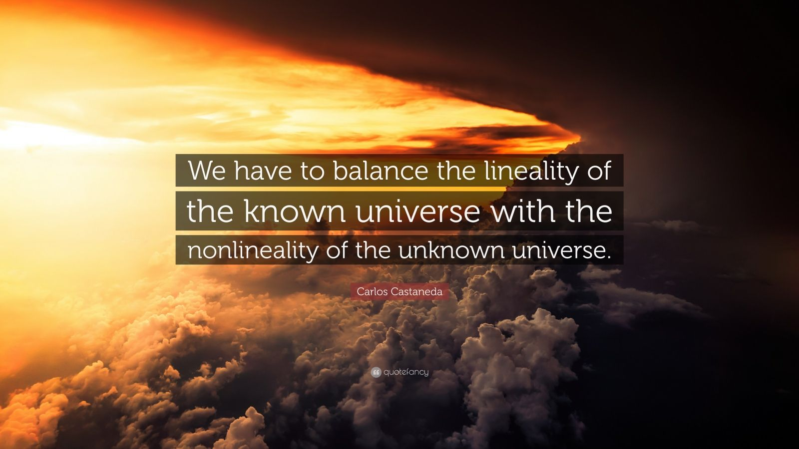 "Carlos Castaneda Quote: ""We have to balance the lineality of the known universe with the nonlineality of the unknown universe."""