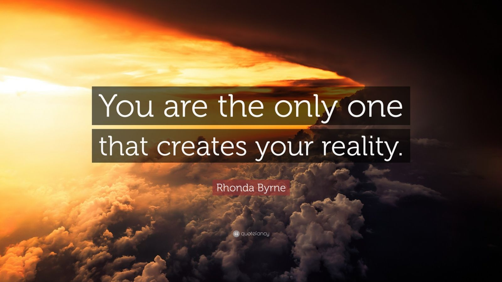 "Rhonda Byrne Quote: ""You are the only one that creates your reality."""