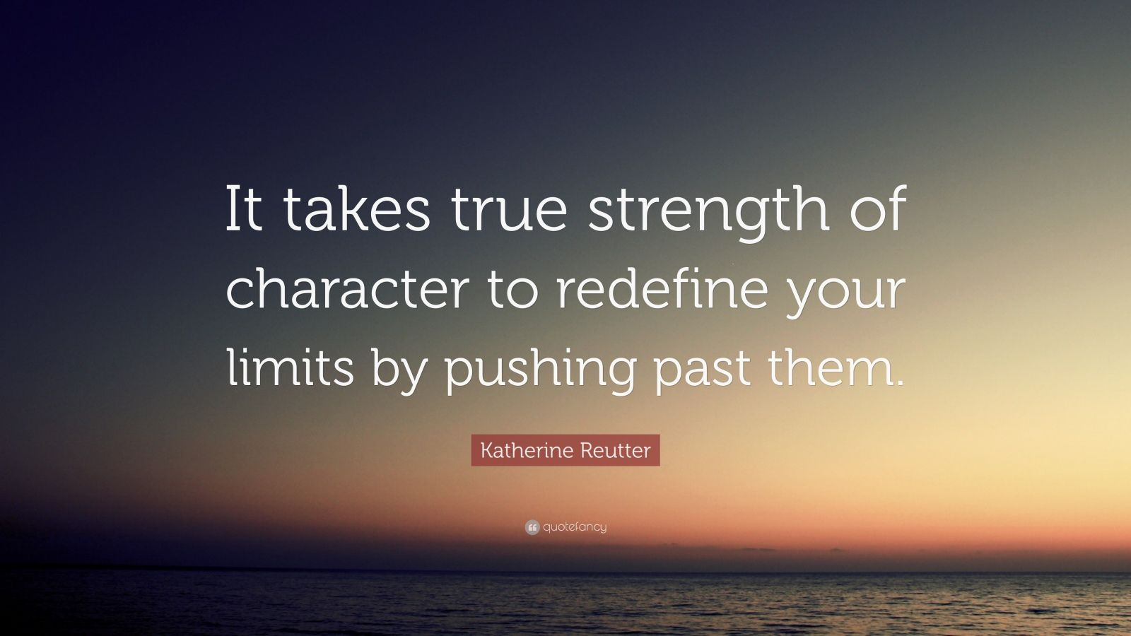 "Katherine Reutter Quote: ""It takes true strength of character to redefine your limits by pushing past them."""