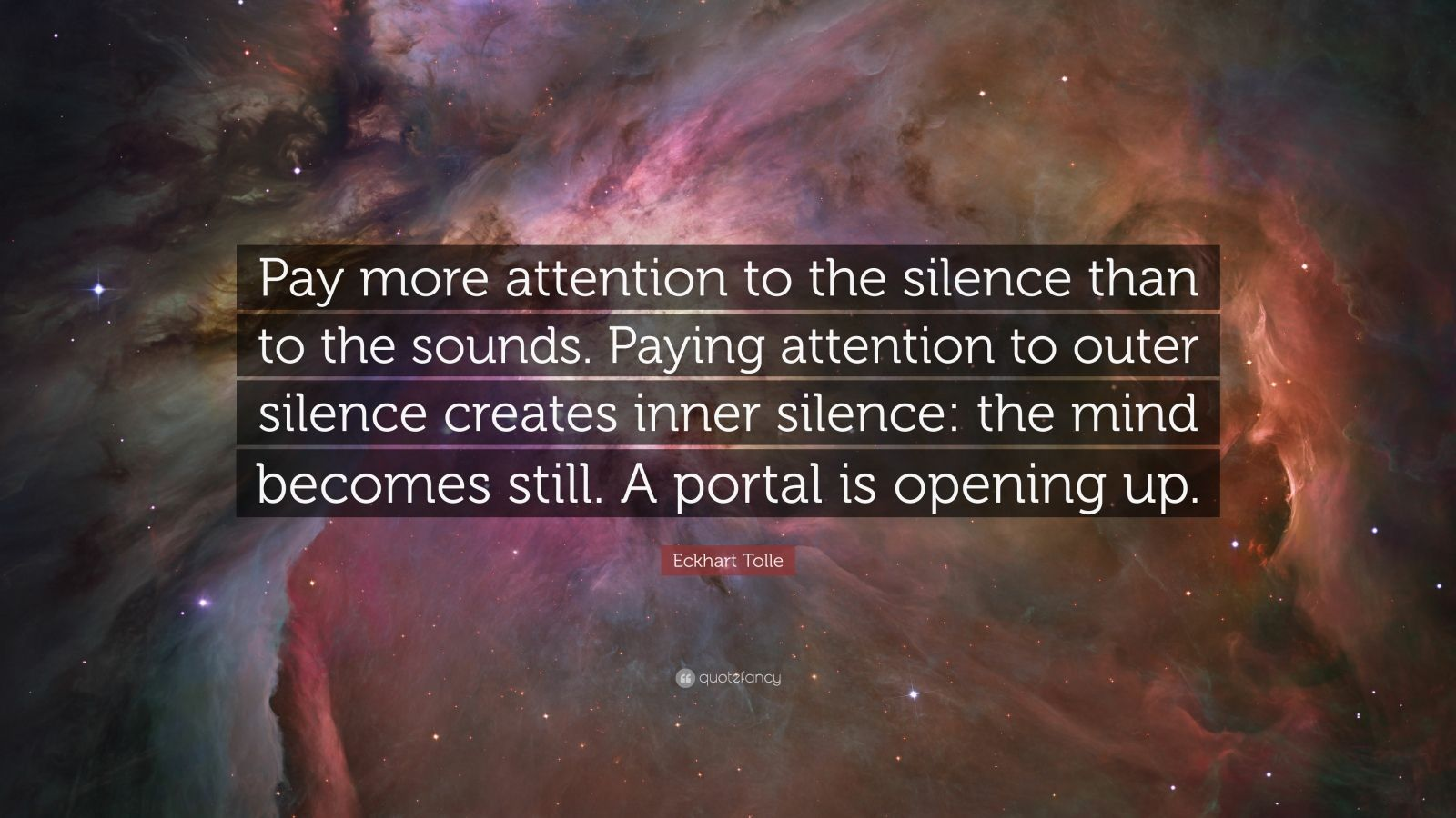 """Eckhart Tolle Quote: """"Pay more attention to the silence than to the sounds. Paying attention to outer silence creates inner silence: the mind becomes still. A portal is opening up."""""""