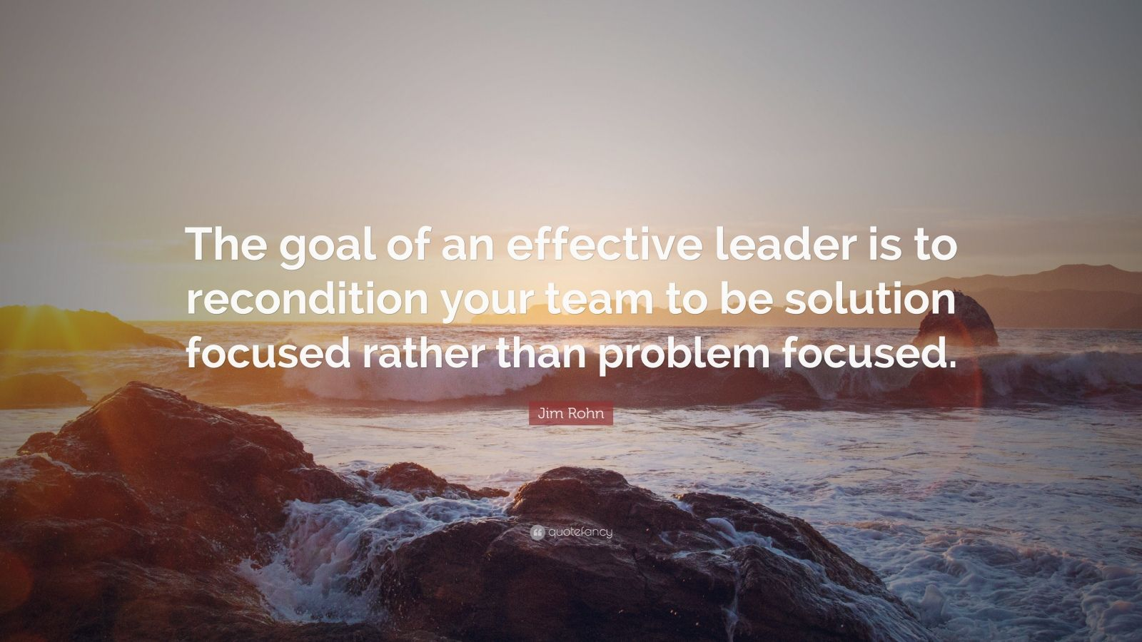 "Jim Rohn Quote: ""The goal of an effective leader is to recondition your team to be solution focused rather than problem focused."""