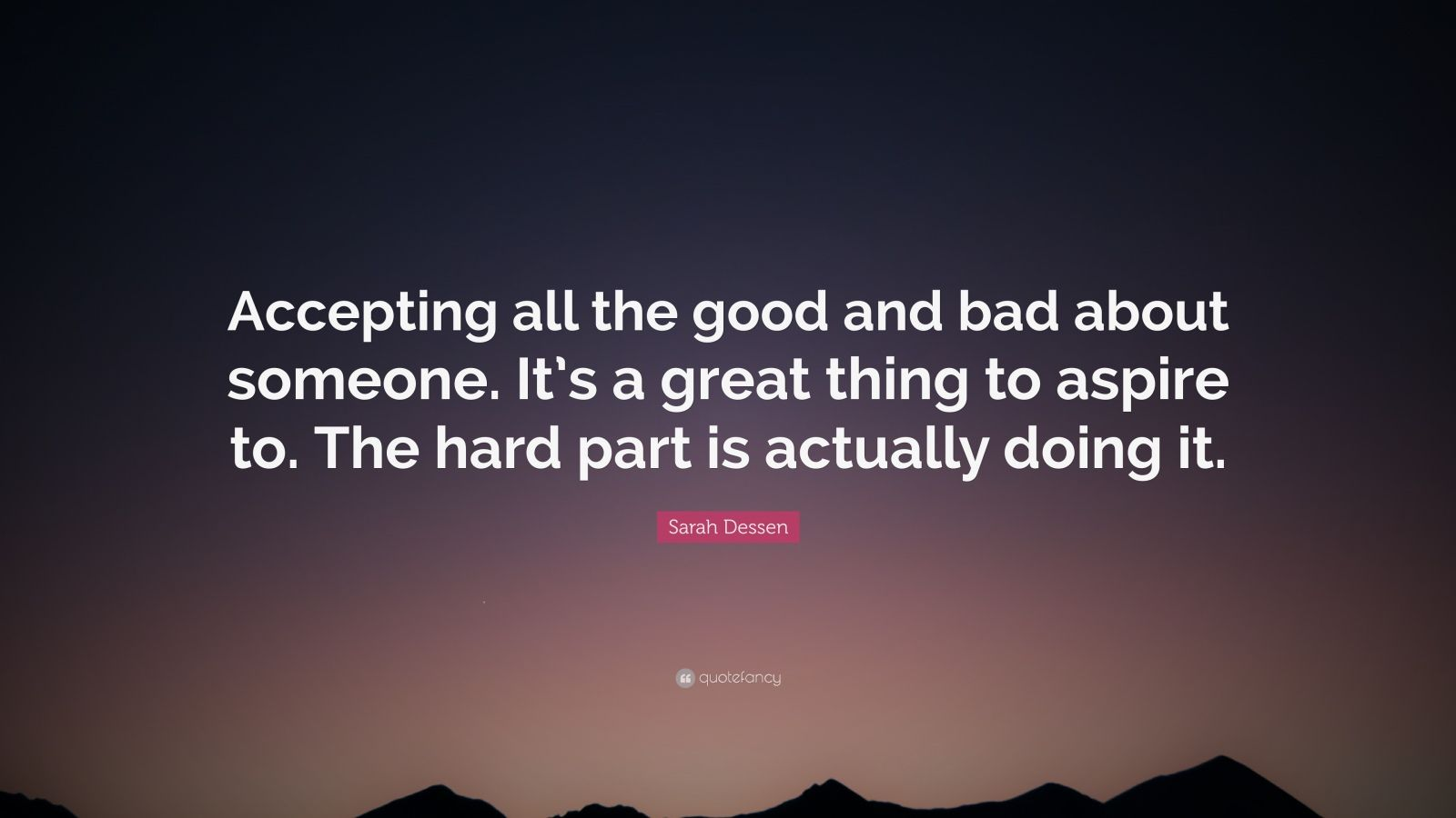 """Sarah Dessen Quote: """"Accepting all the good and bad about someone. It's a great thing to aspire to. The hard part is actually doing it."""""""