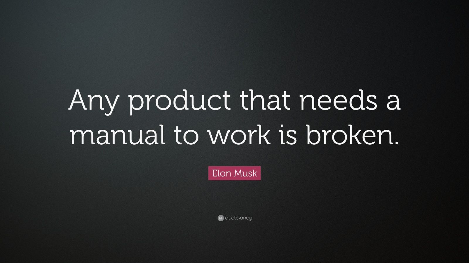 "Elon Musk Quote: ""Any product that needs a manual to work is broken."""
