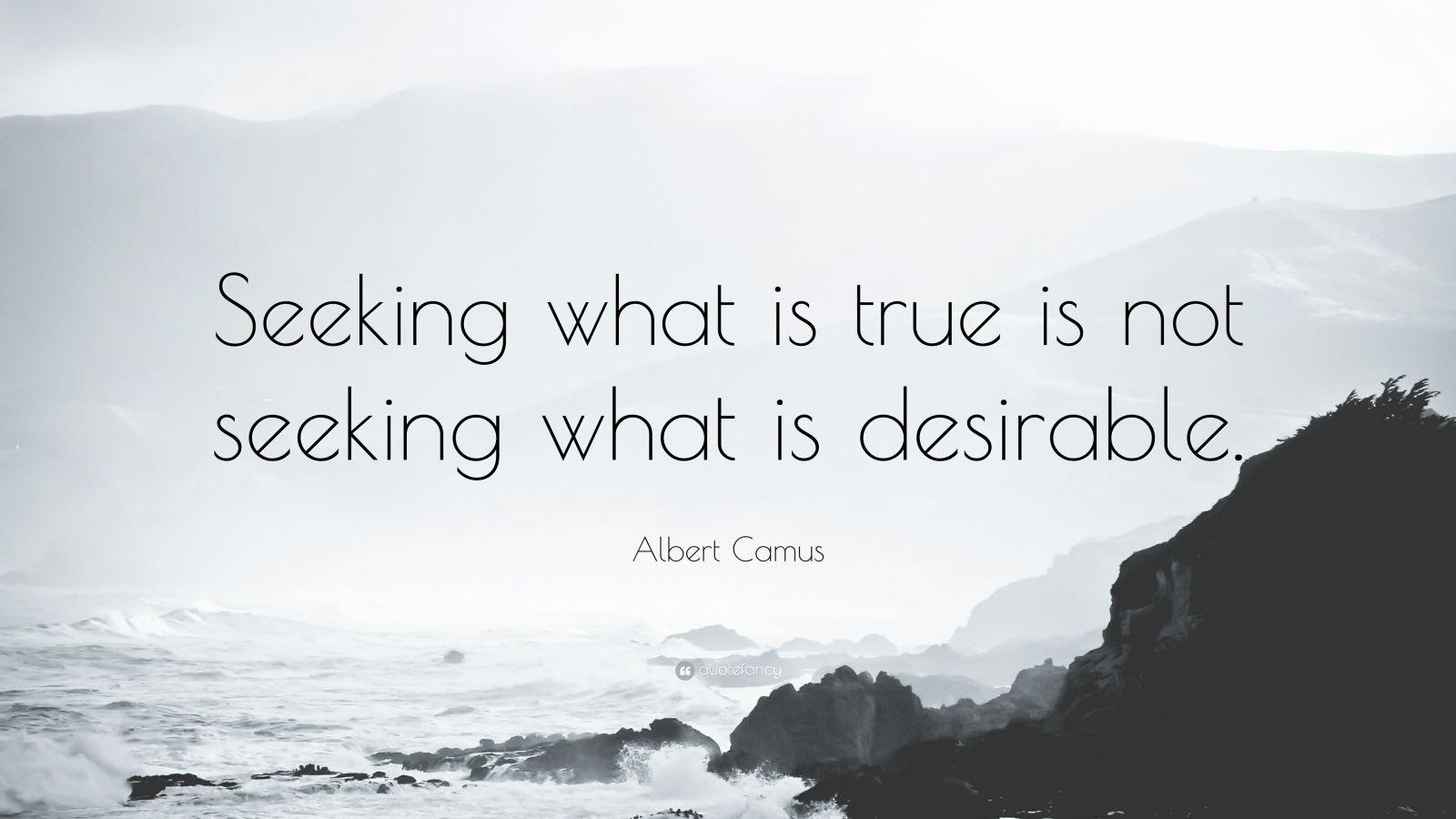 "Albert Camus Quote: ""Seeking what is true is not seeking what is desirable."""