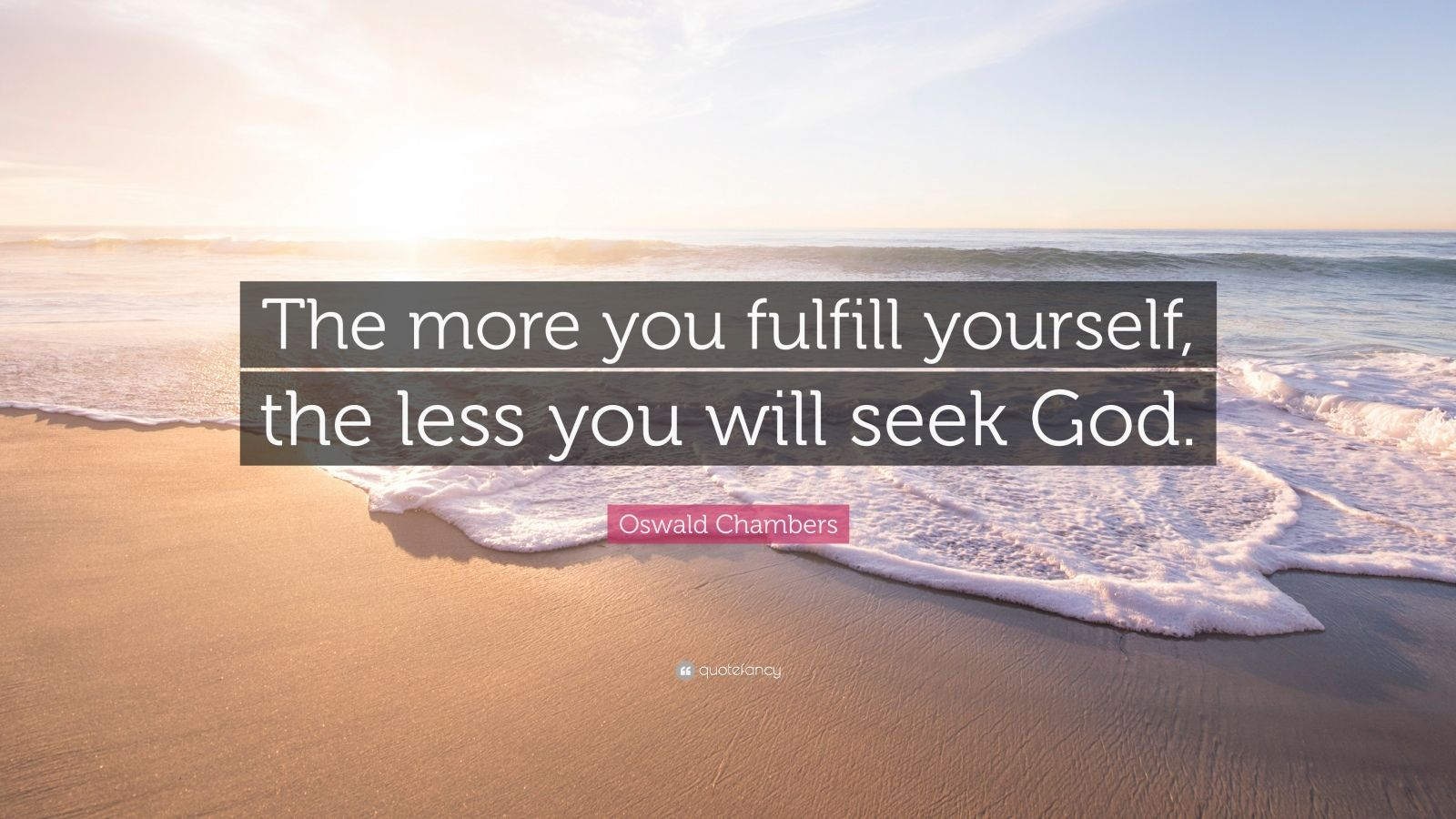"Oswald Chambers Quote: ""The more you fulfill yourself, the less you will seek God."""