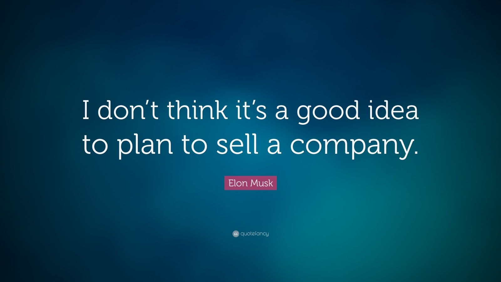 "Elon Musk Quote: ""I don't think it's a good idea to plan to sell a company."""