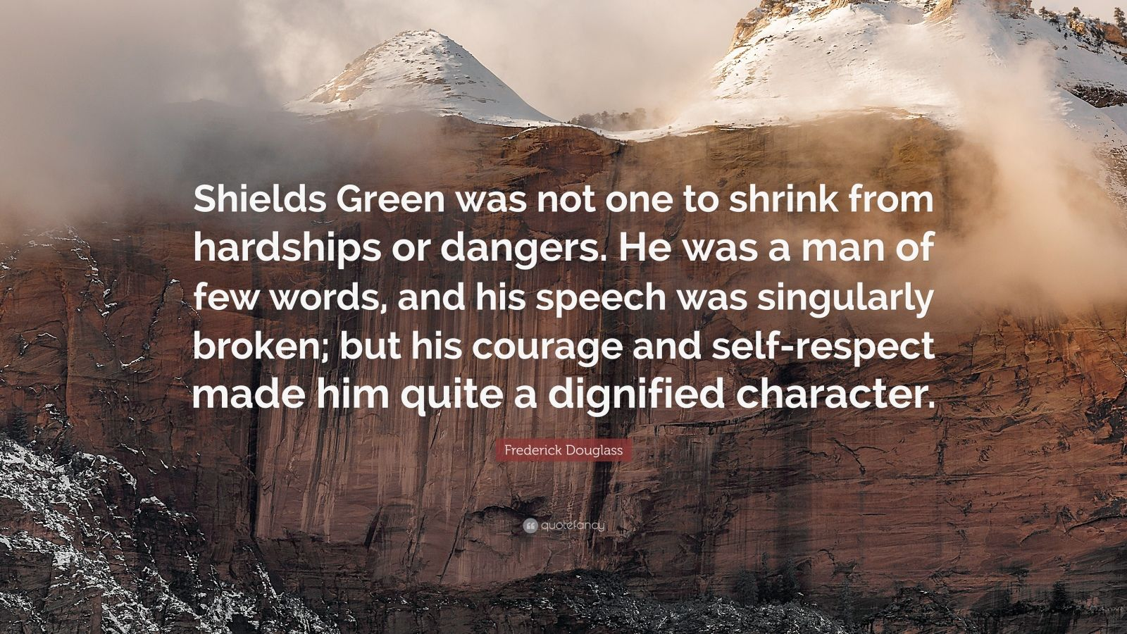 """Frederick Douglass Quote: """"Shields Green was not one to shrink from hardships or dangers. He was a man of few words, and his speech was singularly broken; but his courage and self-respect made him quite a dignified character."""""""