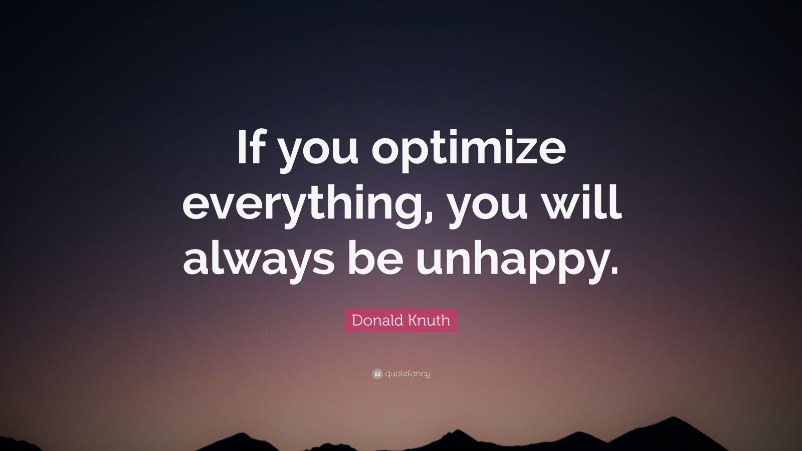 "Donald Knuth Quote: ""If you optimize everything, you will always be unhappy."""