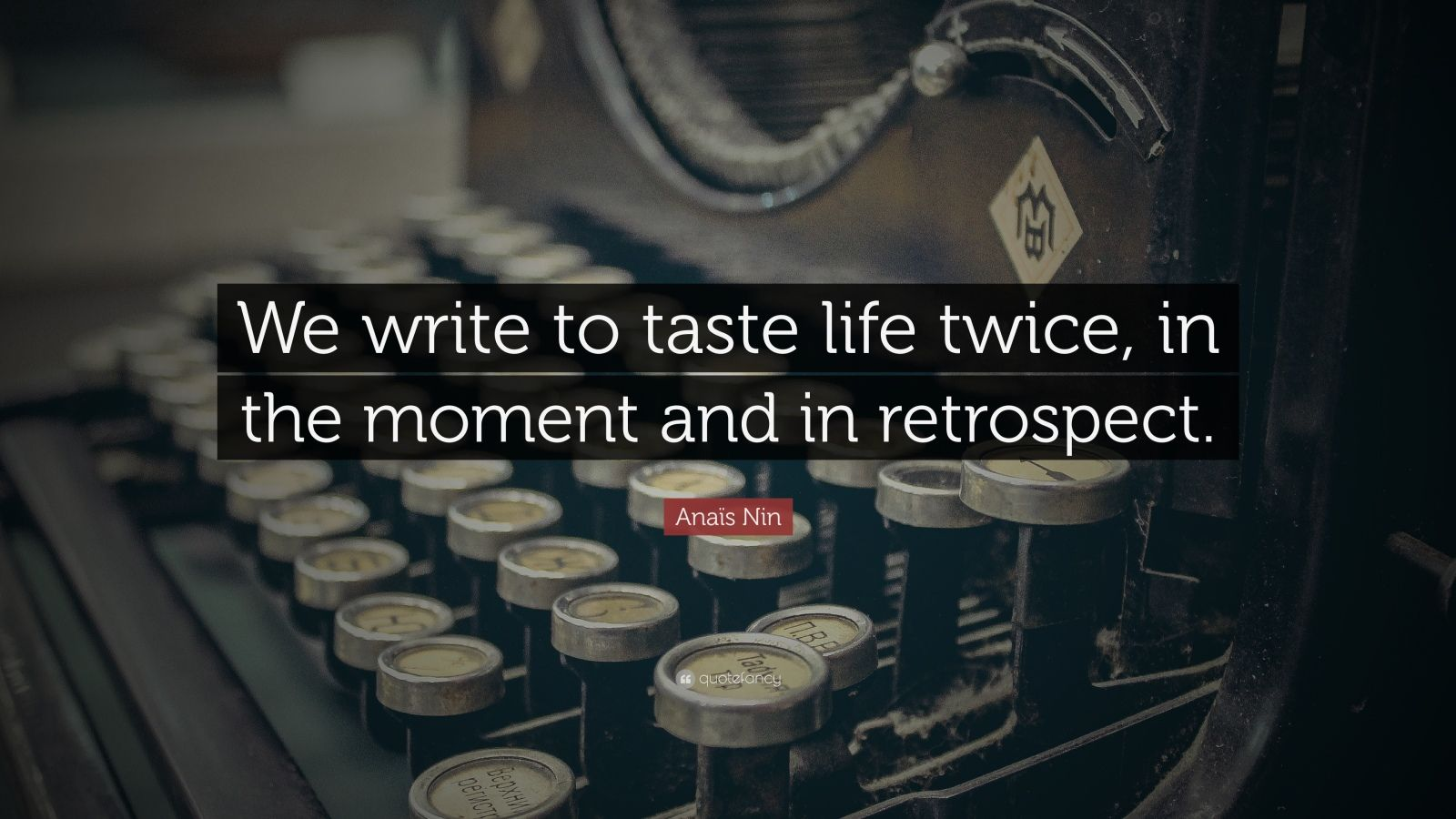 """Anaïs Nin Quote: """"We write to taste life twice, in the moment and in retrospect."""""""