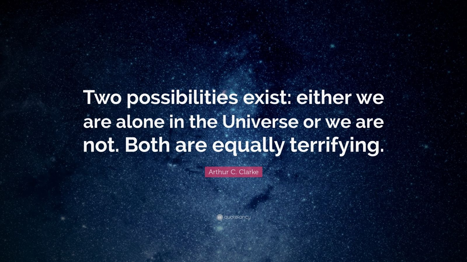 "Arthur C. Clarke Quote: ""Two possibilities exist: either we are alone in the Universe or we are not. Both are equally terrifying."""