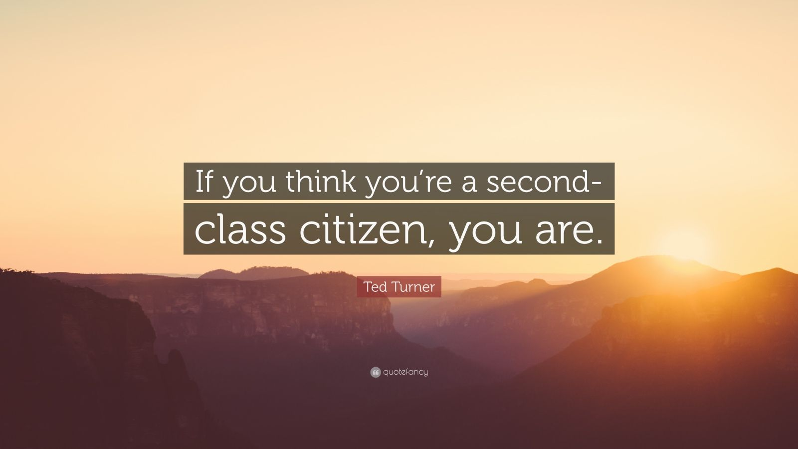 "Ted Turner Quote: ""If you think you're a second-class citizen, you are."""