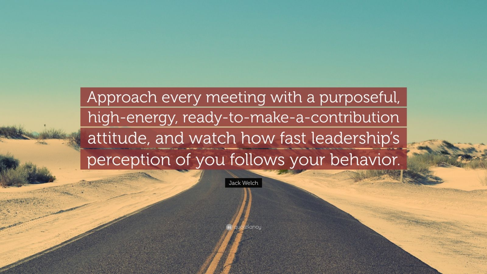 """Jack Welch Quote: """"Approach every meeting with a purposeful, high-energy, ready-to-make-a-contribution attitude, and watch how fast leadership's perception of you follows your behavior."""""""