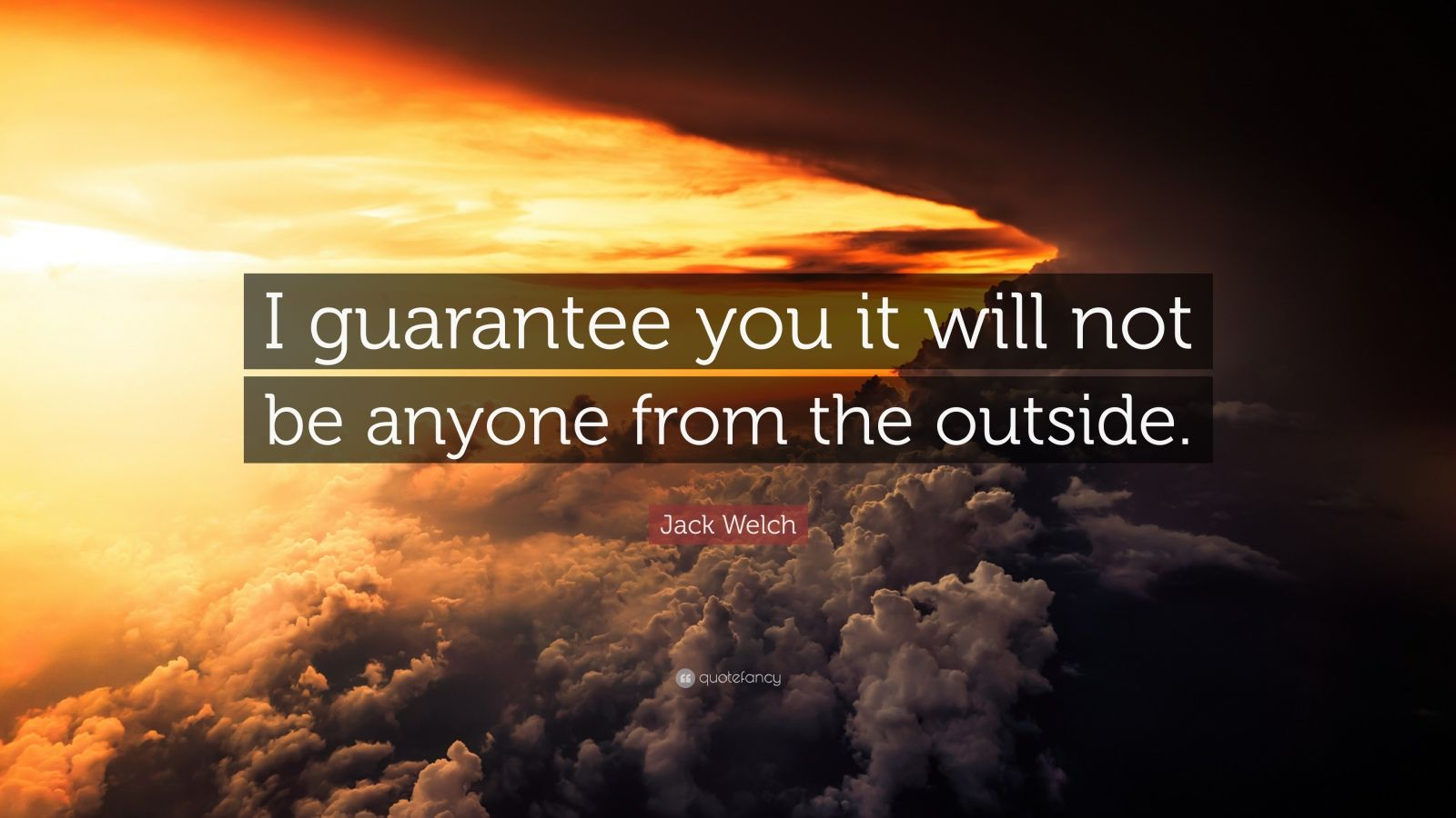 "Jack Welch Quote: ""I guarantee you it will not be anyone from the outside."""