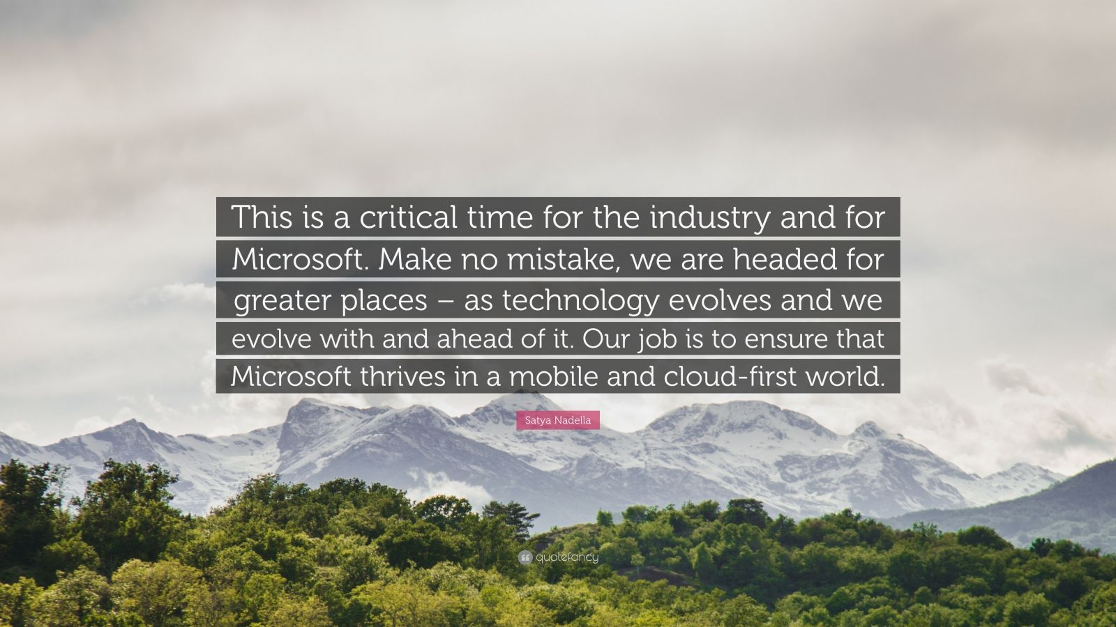 """Satya Nadella Quote: """"This is a critical time for the industry and for Microsoft. Make no mistake, we are headed for greater places – as technology evolves and we evolve with and ahead of it. Our job is to ensure that Microsoft thrives in a mobile and cloud-first world."""""""