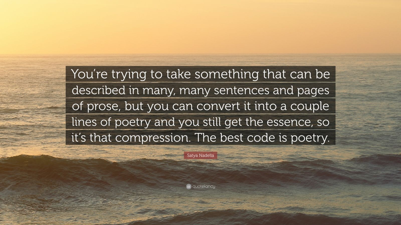"""Satya Nadella Quote: """"You're trying to take something that can be described in many, many sentences and pages of prose, but you can convert it into a couple lines of poetry and you still get the essence, so it's that compression. The best code is poetry."""""""