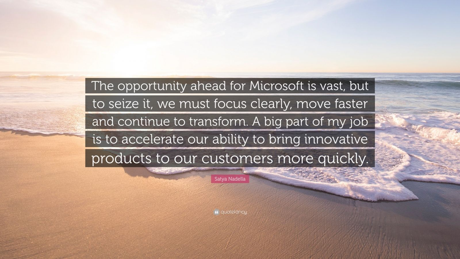 "Satya Nadella Quote: ""The opportunity ahead for Microsoft is vast, but to seize it, we must focus clearly, move faster and continue to transform. A big part of my job is to accelerate our ability to bring innovative products to our customers more quickly."""