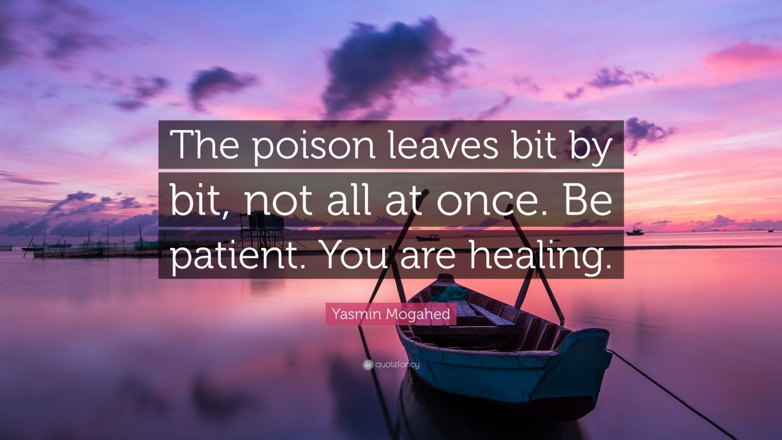 "Yasmin Mogahed Quote: ""The poison leaves bit by bit, not all at once. Be patient. You are healing."""