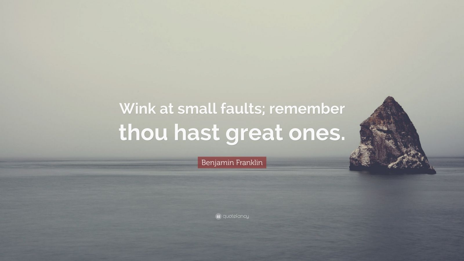 "Benjamin Franklin Quote: ""Wink at small faults; remember thou hast great ones."""