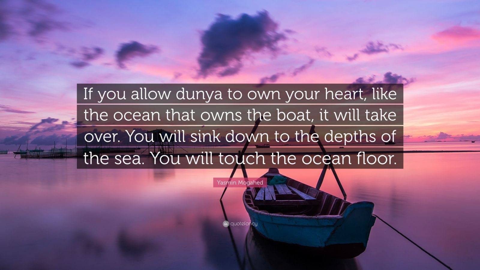 "Yasmin Mogahed Quote: ""If you allow dunya to own your heart, like the ocean that owns the boat, it will take over. You will sink down to the depths of the sea. You will touch the ocean floor."""