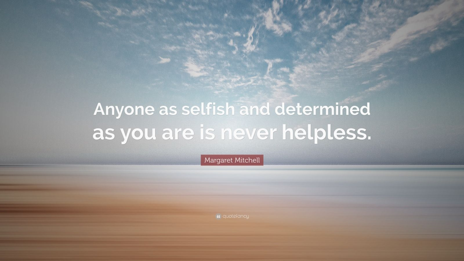 "Margaret Mitchell Quote: ""Anyone as selfish and determined as you are is never helpless."""