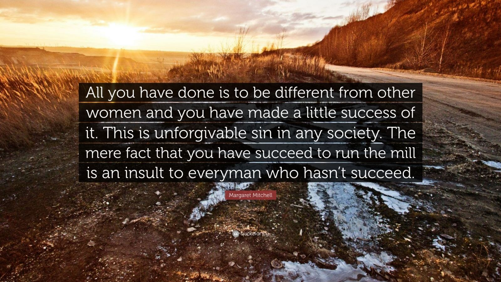 """Margaret Mitchell Quote: """"All you have done is to be different from other women and you have made a little success of it. This is unforgivable sin in any society. The mere fact that you have succeed to run the mill is an insult to everyman who hasn't succeed."""""""