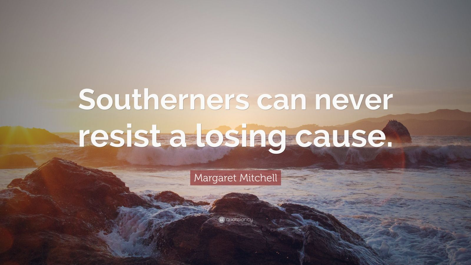 """Margaret Mitchell Quote: """"Southerners can never resist a losing cause."""""""