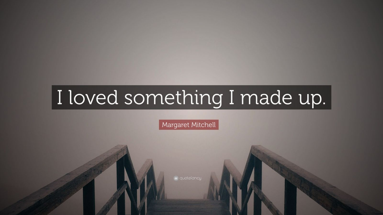 """Margaret Mitchell Quote: """"I loved something I made up."""""""