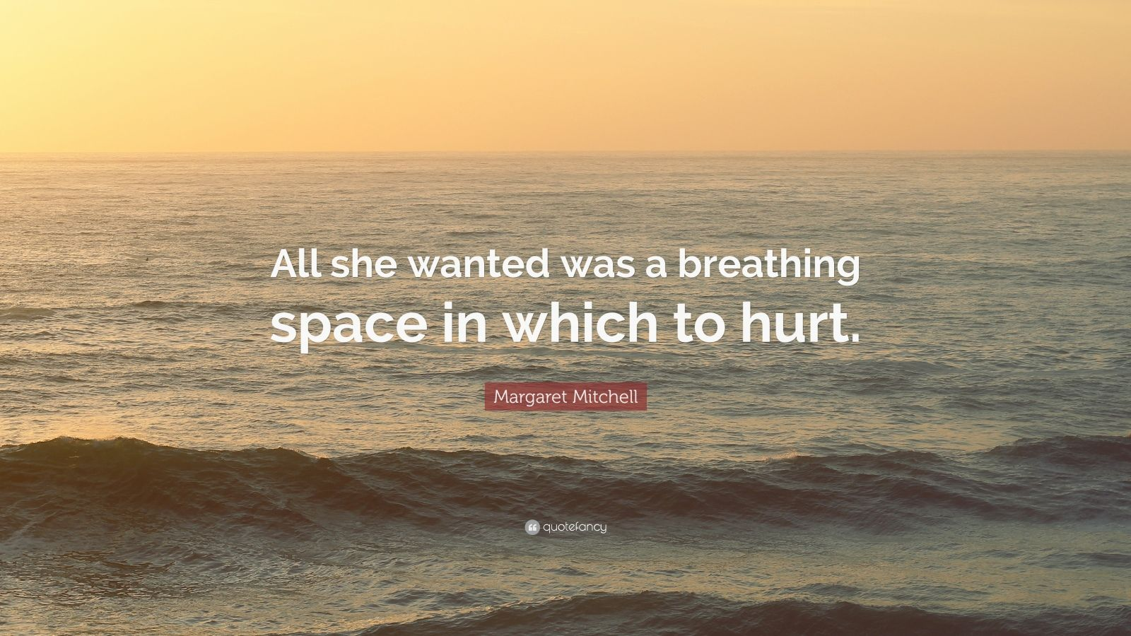 """Margaret Mitchell Quote: """"All she wanted was a breathing space in which to hurt."""""""