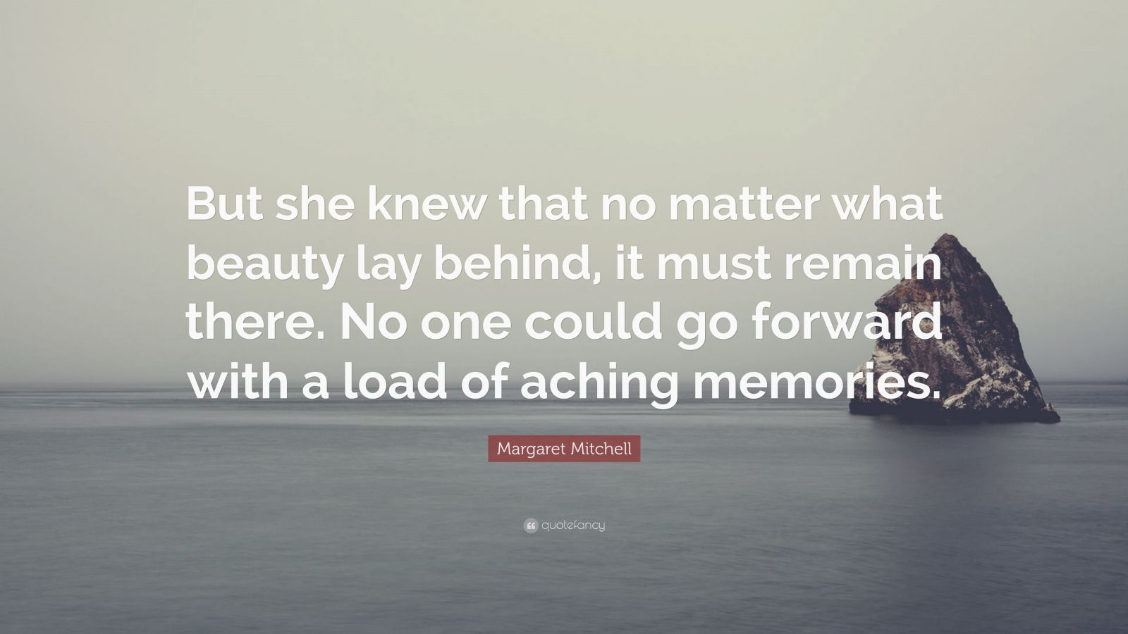 """Margaret Mitchell Quote: """"But she knew that no matter what beauty lay behind, it must remain there. No one could go forward with a load of aching memories."""""""