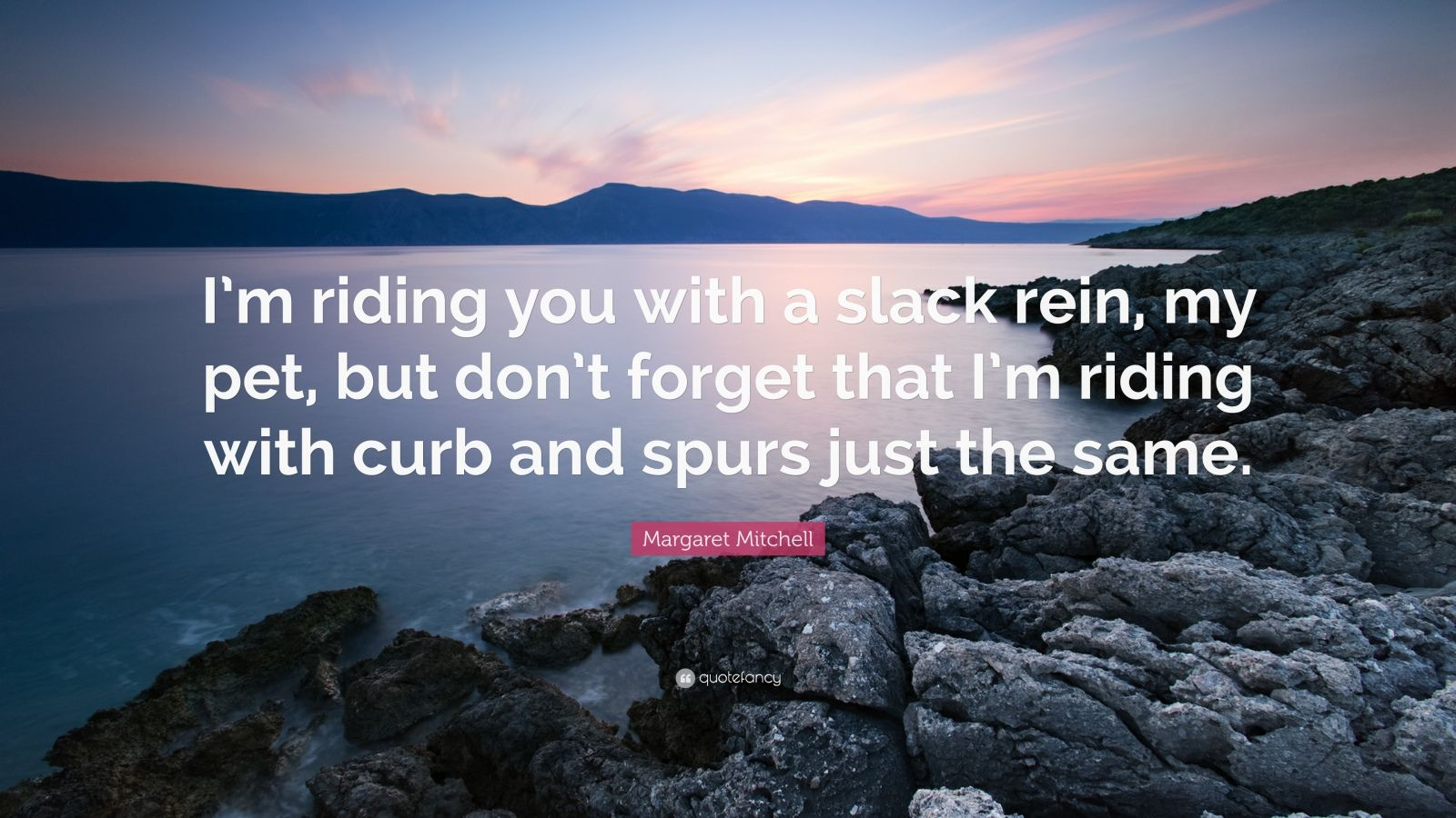 """Margaret Mitchell Quote: """"I'm riding you with a slack rein, my pet, but don't forget that I'm riding with curb and spurs just the same."""""""