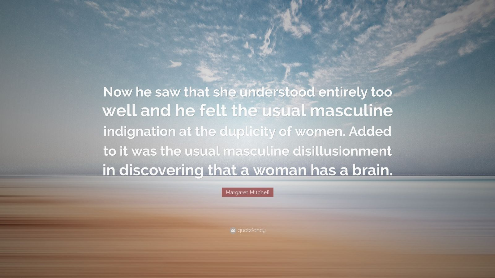 """Margaret Mitchell Quote: """"Now he saw that she understood entirely too well and he felt the usual masculine indignation at the duplicity of women. Added to it was the usual masculine disillusionment in discovering that a woman has a brain."""""""