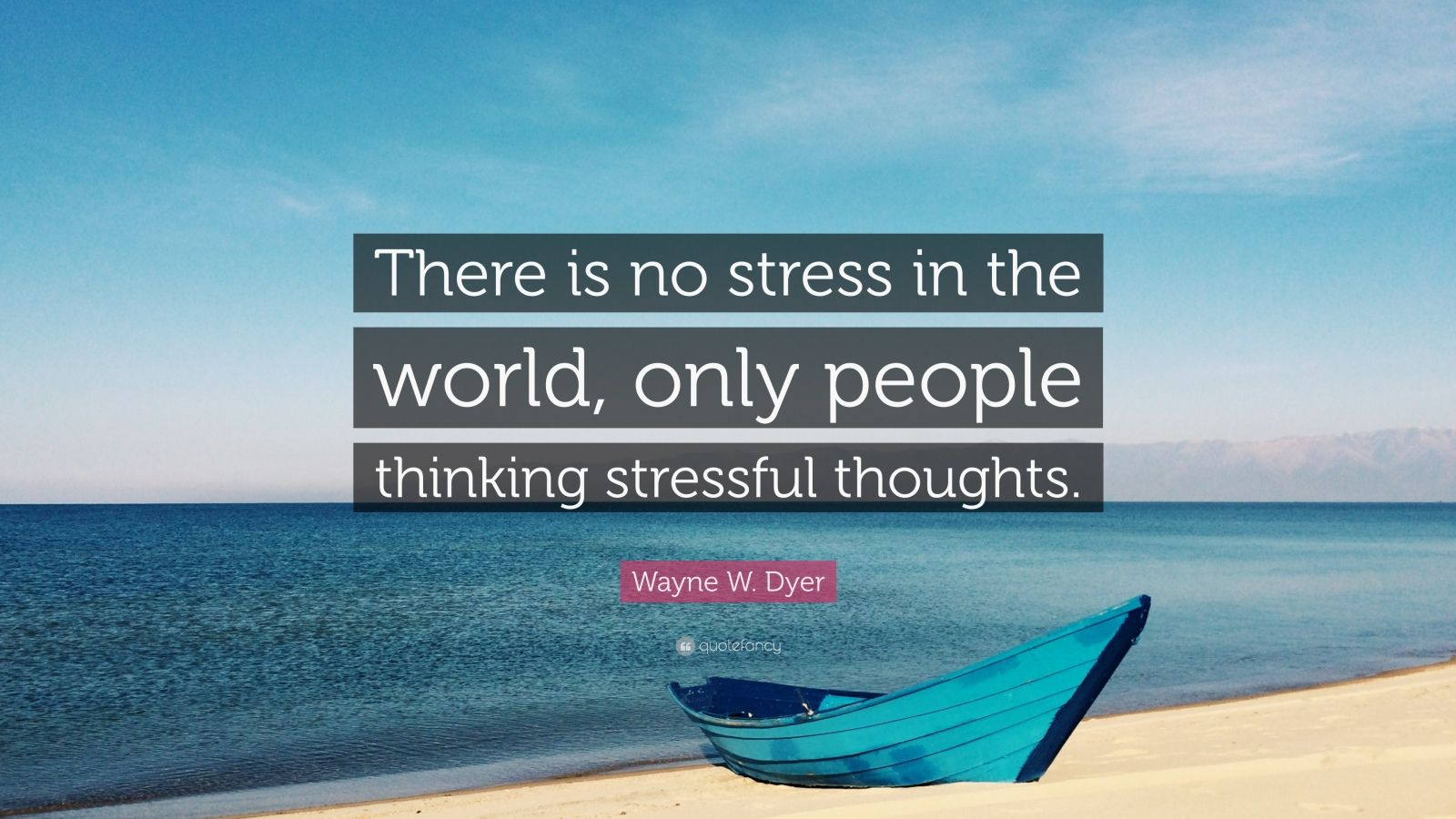 "Wayne W. Dyer Quote: ""There is no stress in the world, only people thinking stressful thoughts."""