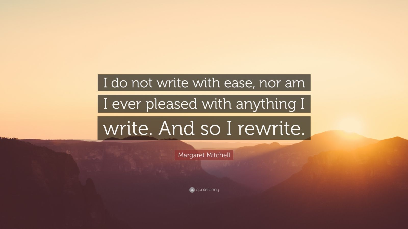 """Margaret Mitchell Quote: """"I do not write with ease, nor am I ever pleased with anything I write. And so I rewrite."""""""