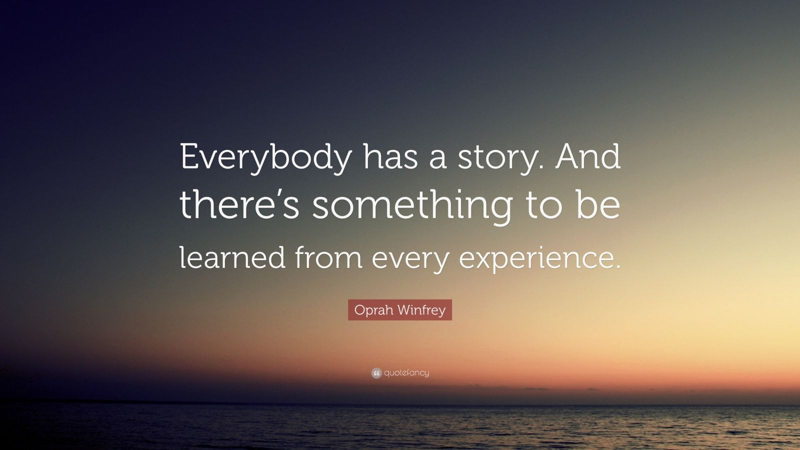 """Oprah Winfrey Quote: """"Everybody has a story. And there's something to be learned from every experience."""""""