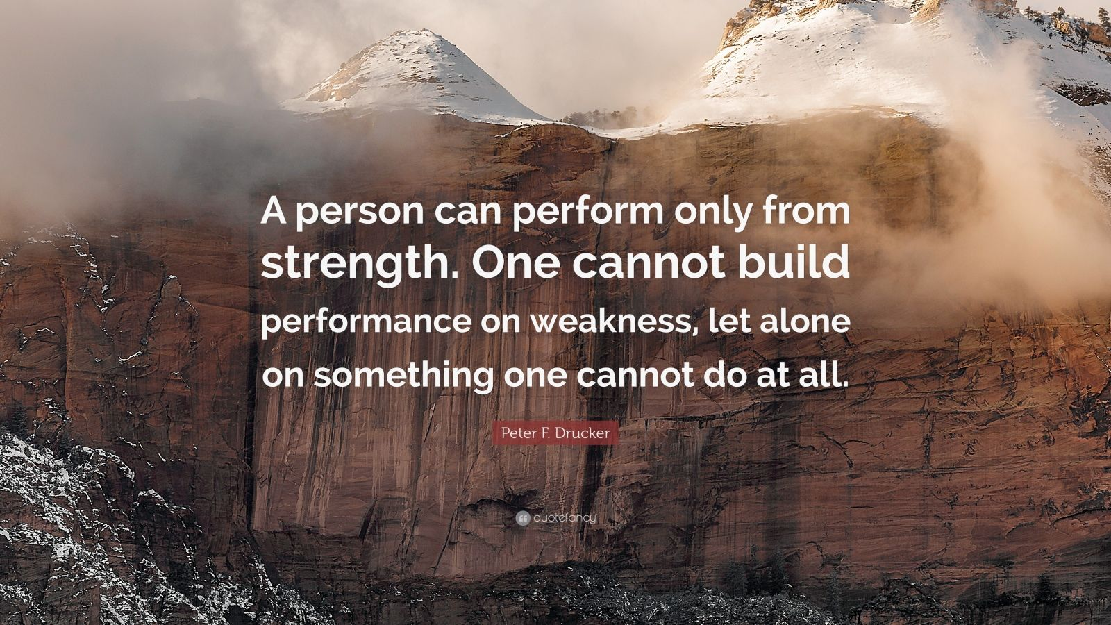"""Peter F. Drucker Quote: """"A person can perform only from strength. One cannot build performance on weakness, let alone on something one cannot do at all."""""""