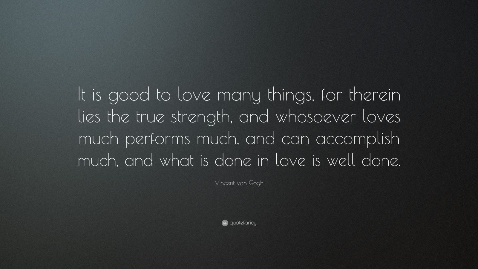 "Vincent van Gogh Quote: ""It is good to love many things, for therein lies the true strength, and whosoever loves much performs much, and can accomplish much, and what is done in love is well done."""